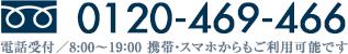 0120-469-466 電話受付/8:00〜19:00 携帯・PHSからもご利用可能です。